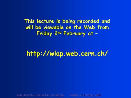 CERN, 31 January, 2001 Egil Lillestøl, CERN & Univ. of Bergen This lecture is being recorded and will be viewable on the Web from Friday 2 nd February.