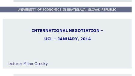 UNIVERSITY OF ECONOMICS IN BRATISLAVA, SLOVAK REPUBLIC INTERNATIONAL NEGOTIATION – UCL – JANUARY, 2014 lecturer Milan Oresky.