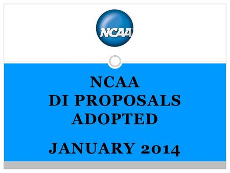 NCAA DI PROPOSALS ADOPTED JANUARY 2014. MEMBERSHIP PROPOSALS.