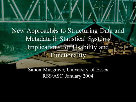 January 2004Simon Musgrave RSS/ASC New Approaches to Structuring Data and Metadata in Statistical Systems Implications for Usability and Functionality.