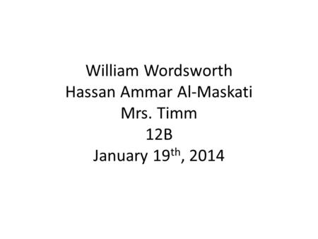 William Wordsworth Hassan Ammar Al-Maskati Mrs. Timm 12B January 19 th, 2014.