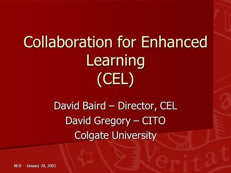 NLII - January 28, 2003 Collaboration for Enhanced Learning (CEL) David Baird – Director, CEL David Gregory – CITO Colgate University.