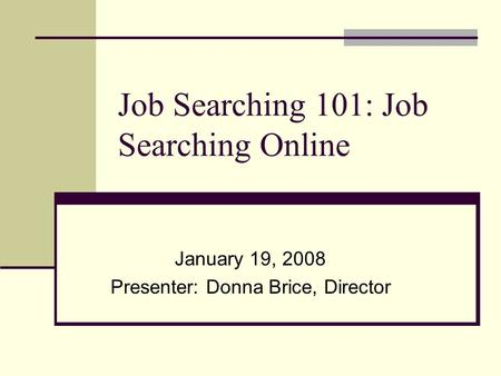 Job Searching 101: Job Searching Online January 19, 2008 Presenter: Donna Brice, Director.