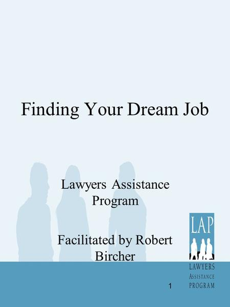 Finding Your Dream Job Lawyers Assistance Program Facilitated by Robert Bircher 1.