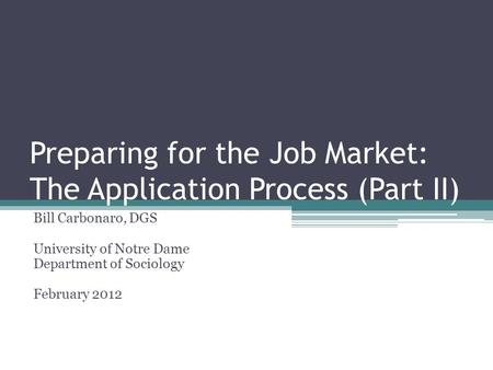 Preparing for the Job Market: The Application Process (Part II) Bill Carbonaro, DGS University of Notre Dame Department of Sociology February 2012.