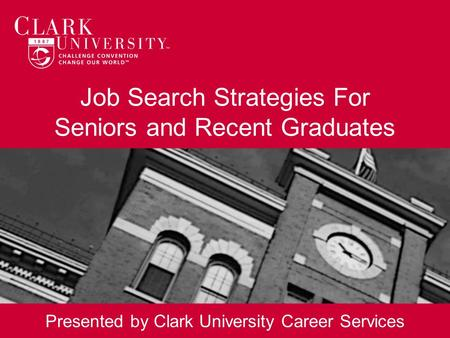 Job Search Strategies For Seniors and Recent Graduates Presented by Clark University Career Services.