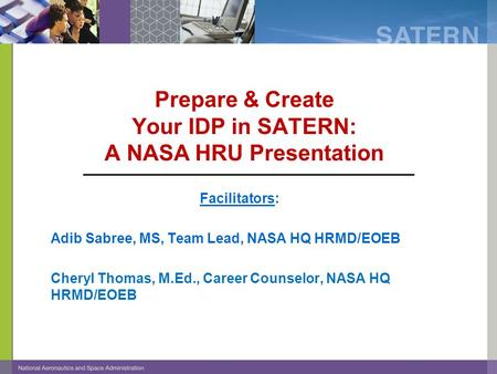 Prepare & Create Your IDP in SATERN: A NASA HRU Presentation Facilitators: Adib Sabree, MS, Team Lead, NASA HQ HRMD/EOEB Cheryl Thomas, M.Ed., Career Counselor,