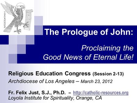 The Prologue of John: Proclaiming the Good News of Eternal Life! Religious Education Congress (Session 2-13) Archdiocese of Los Angeles – March 23, 2012.