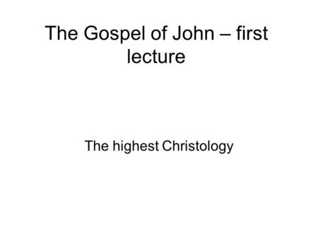 The Gospel of John – first lecture The highest Christology.