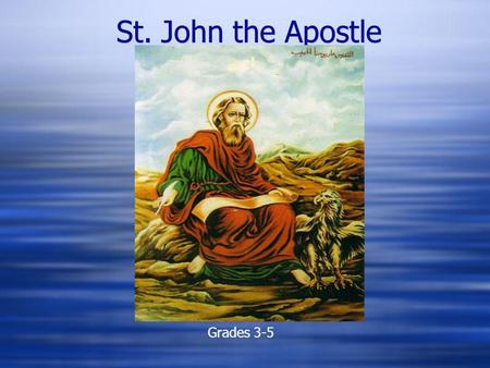 St. John the Apostle Grades 3-5. St. John the Apostle  John the beloved was a fisherman in Galilee.  His brother was James son of Zebedee.  They were.