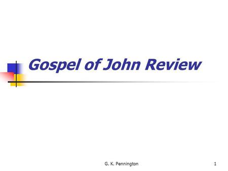 G. K. Pennington1 Gospel of John Review. Brief Look At Bible History Adam Great Patriarchs Abraham Isaac Jacob Joseph Israel in Egypt Exodus Mt. Sinai.