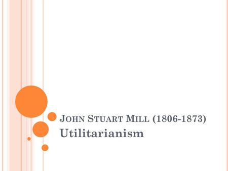 J OHN S TUART M ILL (1806-1873) Utilitarianism. U TILITARIANISM Utilitarianism is a consequentialist theory of ethics and morality. It is a consequentialist.