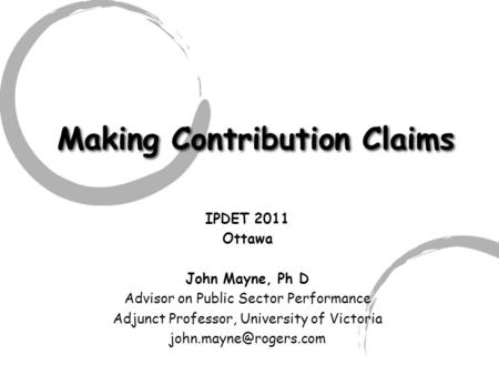 Making Contribution Claims IPDET 2011 Ottawa John Mayne, Ph D Advisor on Public Sector Performance Adjunct Professor, University of Victoria