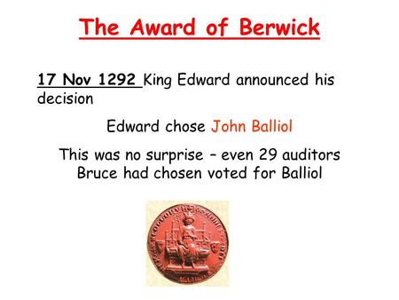 The Award of Berwick 17 Nov 1292 King Edward announced his decision Edward chose John Balliol This was no surprise – even 29 auditors Bruce had chosen.