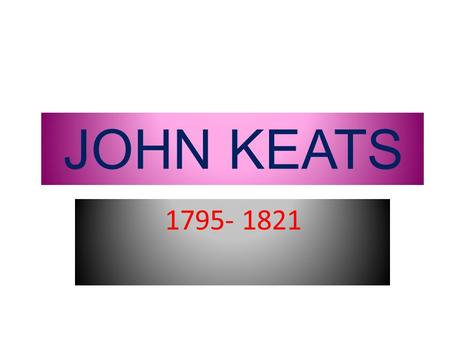 JOHN KEATS 1795- 1821. His life John Keats's father was head stableman at a London livery stable; he married his employers daughter and inherited the.