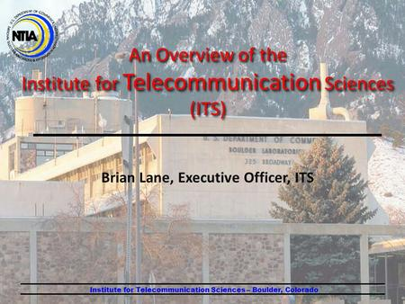 Brian Lane, Executive Officer, ITS Institute for Telecommunication Sciences – Boulder, Colorado An Overview of the Institute for Telecommunication Sciences.