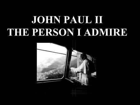 JOHN PAUL II THE PERSON I ADMIRE. ...and he respected people of other cultures. He was very tolerant …