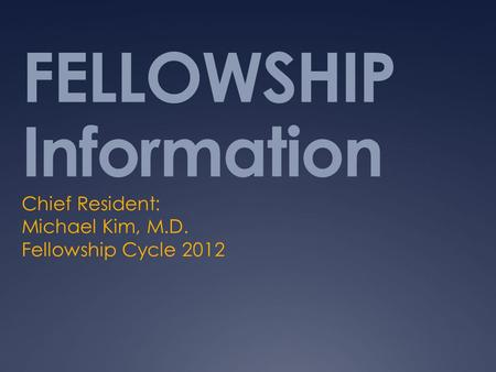 FELLOWSHIP Information Chief Resident: Michael Kim, M.D. Fellowship Cycle 2012.