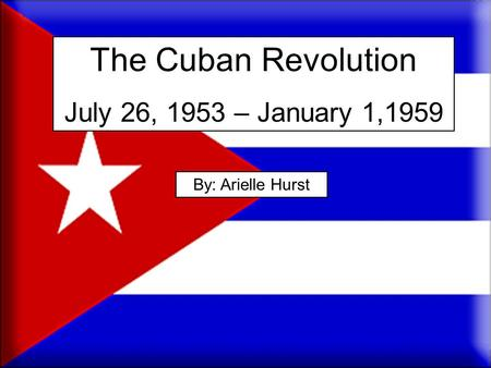 The Cuban Revolution July 26, 1953 – January 1,1959 By: Arielle Hurst.