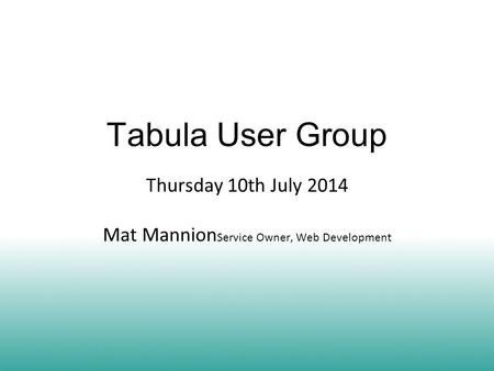 Tabula User Group Thursday 10th July 2014 Mat Mannion Service Owner, Web Development.