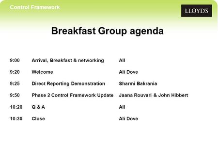 Control Framework Breakfast Group agenda 9:00Arrival, Breakfast & networkingAll 9:20 WelcomeAli Dove 9:25Direct Reporting DemonstrationSharmi Bakrania.