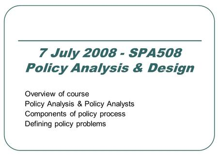 7 July 2008 - SPA508 Policy Analysis & Design Overview of course Policy Analysis & Policy Analysts Components of policy process Defining policy problems.