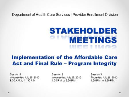 Implementation of the Affordable Care Act and Final Rule – Program Integrity Session 1 Wednesday, July 25, 2012 9:30 A.M. to 11:30 A.M Session 3 Thursday,
