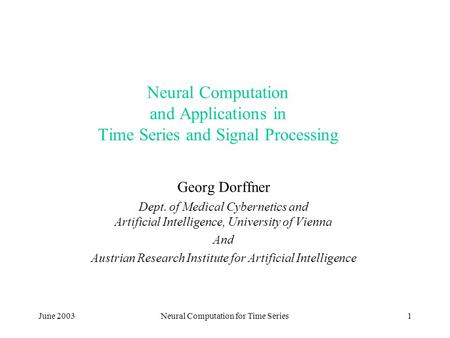 June 2003Neural Computation for Time Series1 Neural Computation and Applications in Time Series and Signal Processing Georg Dorffner Dept. of Medical Cybernetics.
