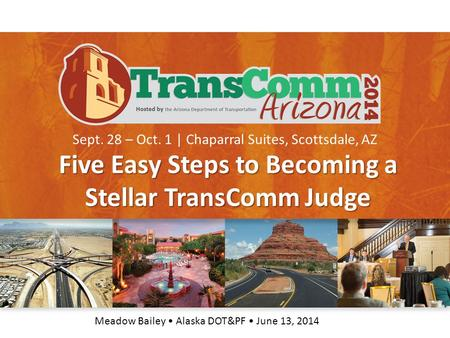 Sept. 28 – Oct. 1 | Chaparral Suites, Scottsdale, AZ Five Easy Steps to Becoming a Stellar TransComm Judge Meadow Bailey Alaska DOT&PF June 13, 2014.