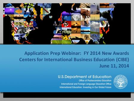 Application Prep Webinar: FY 2014 New Awards Centers for International Business Education (CIBE) June 11, 2014.