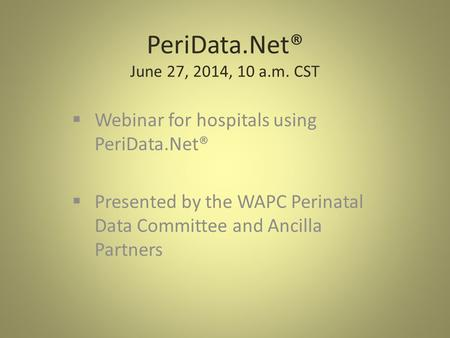 PeriData.Net® June 27, 2014, 10 a.m. CST  Webinar for hospitals using PeriData.Net®  Presented by the WAPC Perinatal Data Committee and Ancilla Partners.