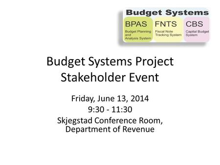Friday, June 13, 2014 9:30 - 11:30 Skjegstad Conference Room, Department of Revenue Budget Systems Project Stakeholder Event.