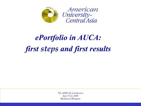 7th AMICAL Conference June 9-12, 2010 Budapest, Hungary ePortfolio in AUCA: first steps and first results.