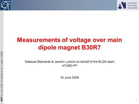 MPP 18 June 2008, M. Bednarek & J. Ludwin, CERN 1 Measurements of voltage over main dipole magnet B30R7 Mateusz Bednarek & Jaromir Ludwin on behalf of.