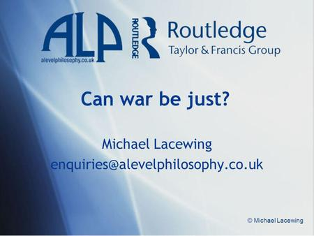 © Michael Lacewing Can war be just? Michael Lacewing