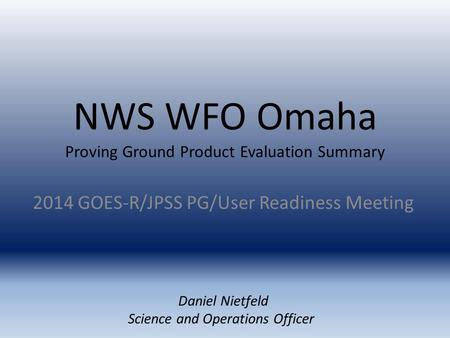 NWS WFO Omaha Proving Ground Product Evaluation Summary 2014 GOES-R/JPSS PG/User Readiness Meeting Daniel Nietfeld Science and Operations Officer.