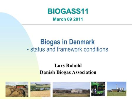 Biogas in Denmark - status and framework conditions BIOGASS11 March 09 2011 Lars Rohold Danish Biogas Association.