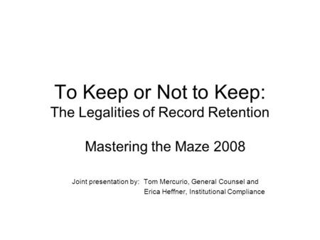 To Keep or Not to Keep: The Legalities of Record Retention Mastering the Maze 2008 Joint presentation by: Tom Mercurio, General Counsel and Erica Heffner,