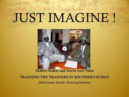 JUST IMAGINE ! Mabior Makur and David Anei Thon TRAINING THE TRAINERS IN SOUTHERN SUDAN Duk County Teacher Training Initiative.
