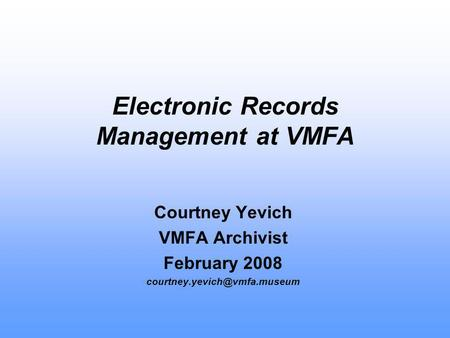 Electronic Records Management at VMFA Courtney Yevich VMFA Archivist February 2008