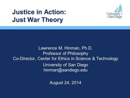 Justice in Action: Just War Theory Lawrence M. Hinman, Ph.D. Professor of Philosophy Co-Director, Center for Ethics in Science & Technology University.