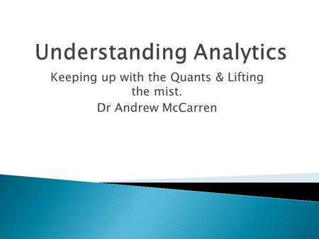 Keeping up with the Quants & Lifting the mist. Dr Andrew McCarren.