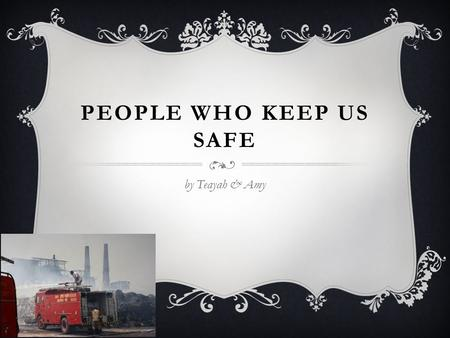 PEOPLE WHO KEEP US SAFE by Teayah & Amy. Firefighters save people's life's. They also rescue cats, Dogs and other pets. They stop fires in houses.