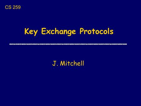 Key Exchange Protocols J. Mitchell CS 259. Next few lectures uToday Key exchange protocols and properties uThursday Cathy Meadows: GDOI uNext Tues Contract-signing.