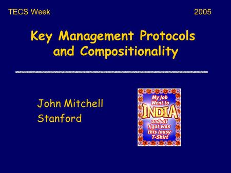 Key Management Protocols and Compositionality John Mitchell Stanford TECS Week2005.