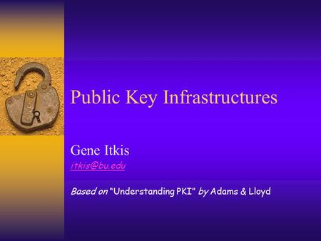 "Public Key Infrastructures Gene Itkis Based on ""Understanding PKI"" by Adams & Lloyd."