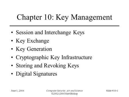 June 1, 2004Computer Security: Art and Science ©2002-2004 Matt Bishop Slide #10-1 Chapter 10: Key Management Session and Interchange Keys Key Exchange.