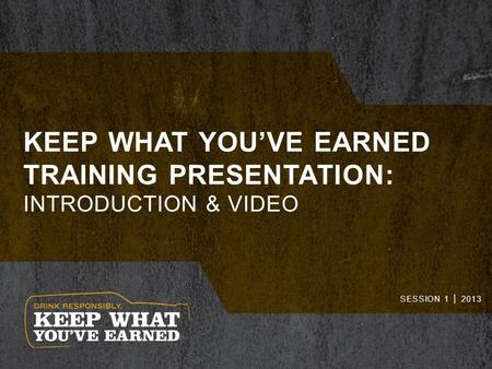 KEEP WHAT YOU'VE EARNED TRAINING PRESENTATION: INTRODUCTION & VIDEO SESSION 1 │ 2013.