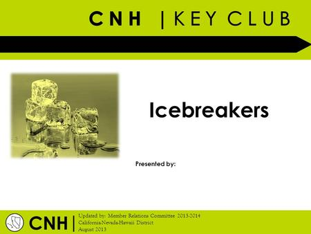 | Updated by: Member Relations Committee 2013-2014 California-Nevada-Hawaii District August 2013 Presented by: CNH Icebreakers.