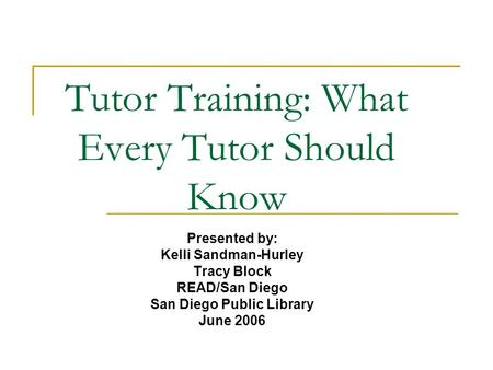 Tutor Training: What Every Tutor Should Know Presented by: Kelli Sandman-Hurley Tracy Block READ/San Diego San Diego Public Library June 2006.